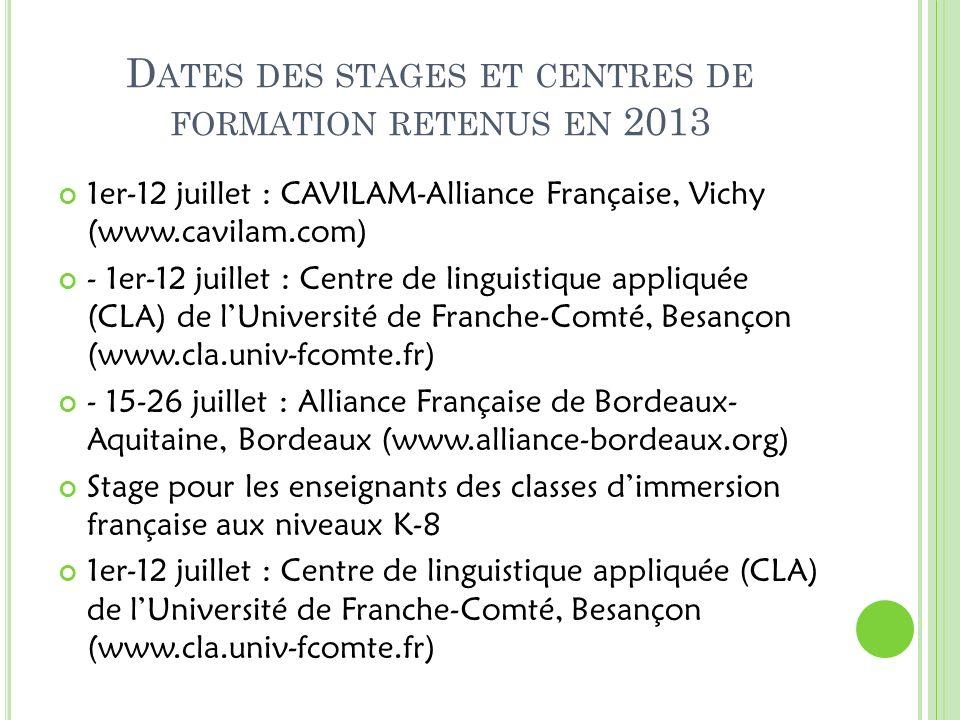 D ATES DES STAGES ET CENTRES DE FORMATION RETENUS EN 2013 1er-12 juillet : CAVILAM-Alliance Française, Vichy (www.cavilam.com) - 1er-12 juillet : Centre de linguistique appliquée (CLA) de lUniversité de Franche-Comté, Besançon (www.cla.univ-fcomte.fr) - 15-26 juillet : Alliance Française de Bordeaux- Aquitaine, Bordeaux (www.alliance-bordeaux.org) Stage pour les enseignants des classes dimmersion française aux niveaux K-8 1er-12 juillet : Centre de linguistique appliquée (CLA) de lUniversité de Franche-Comté, Besançon (www.cla.univ-fcomte.fr)