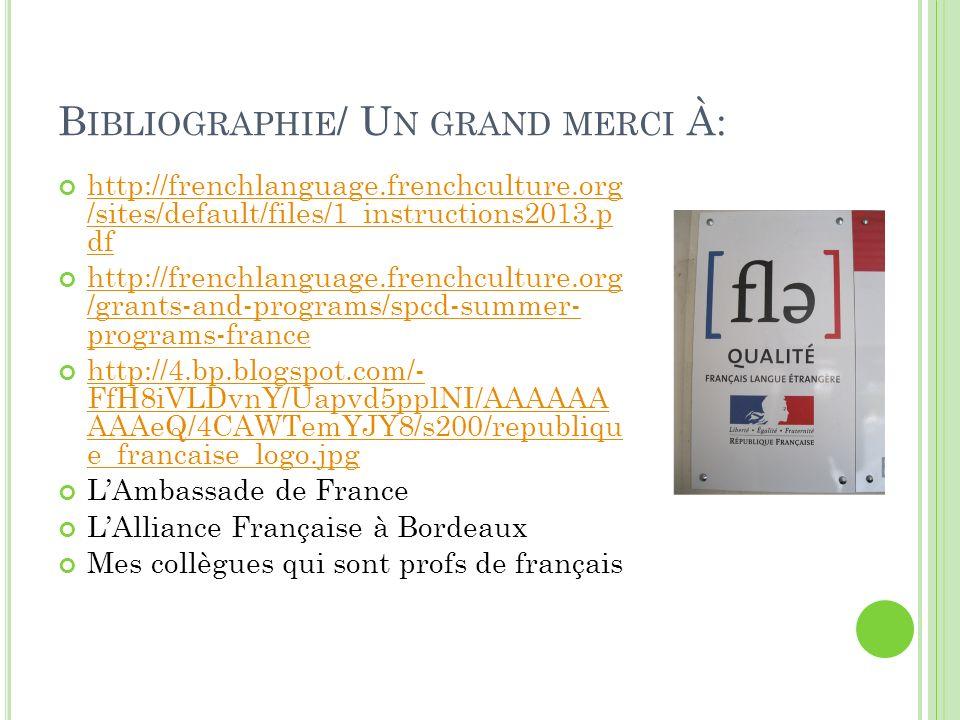 B IBLIOGRAPHIE / U N GRAND MERCI À: http://frenchlanguage.frenchculture.org /sites/default/files/1_instructions2013.p df http://frenchlanguage.frenchculture.org /sites/default/files/1_instructions2013.p df http://frenchlanguage.frenchculture.org /grants-and-programs/spcd-summer- programs-france http://frenchlanguage.frenchculture.org /grants-and-programs/spcd-summer- programs-france http://4.bp.blogspot.com/- FfH8iVLDvnY/Uapvd5pplNI/AAAAAA AAAeQ/4CAWTemYJY8/s200/republiqu e_francaise_logo.jpg http://4.bp.blogspot.com/- FfH8iVLDvnY/Uapvd5pplNI/AAAAAA AAAeQ/4CAWTemYJY8/s200/republiqu e_francaise_logo.jpg LAmbassade de France LAlliance Française à Bordeaux Mes collègues qui sont profs de français
