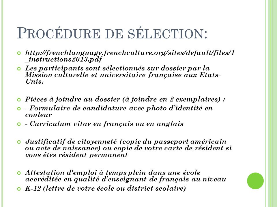 P ROCÉDURE DE SÉLECTION Justificatif de citoyenneté (copie du passeport américain ou acte de naissance) ou copie de votre carte de résident si vous êtes résident permanent Attestation demploi à temps plein dans une école accréditée en qualité denseignant de français au niveau K-12 (lettre de votre école ou district scolaire)