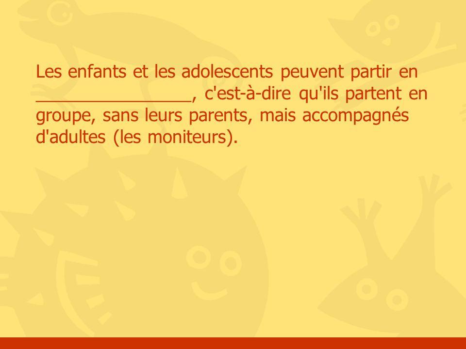 Les enfants et les adolescents peuvent partir en ________________, c'est-à-dire qu'ils partent en groupe, sans leurs parents, mais accompagnés d'adult