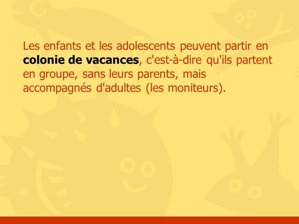 Les enfants et les adolescents peuvent partir en colonie de vacances, c'est-à-dire qu'ils partent en groupe, sans leurs parents, mais accompagnés d'ad