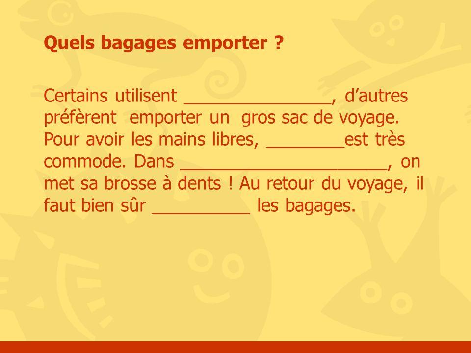 Quels bagages emporter ? Certains utilisent _______________, dautres préfèrent emporter un gros sac de voyage. Pour avoir les mains libres, ________es