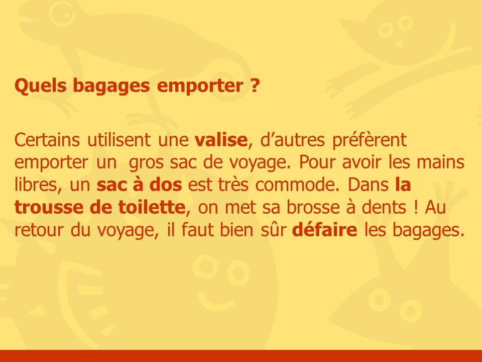 Quels bagages emporter ? Certains utilisent une valise, dautres préfèrent emporter un gros sac de voyage. Pour avoir les mains libres, un sac à dos es