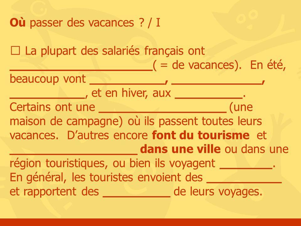 Où passer des vacances ? / I La plupart des salariés français ont ___________________( = de vacances). En été, beaucoup vont __________, ____________,