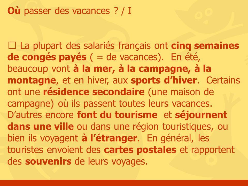 Où passer des vacances ? / I La plupart des salariés français ont cinq semaines de congés payés ( = de vacances). En été, beaucoup vont à la mer, à la