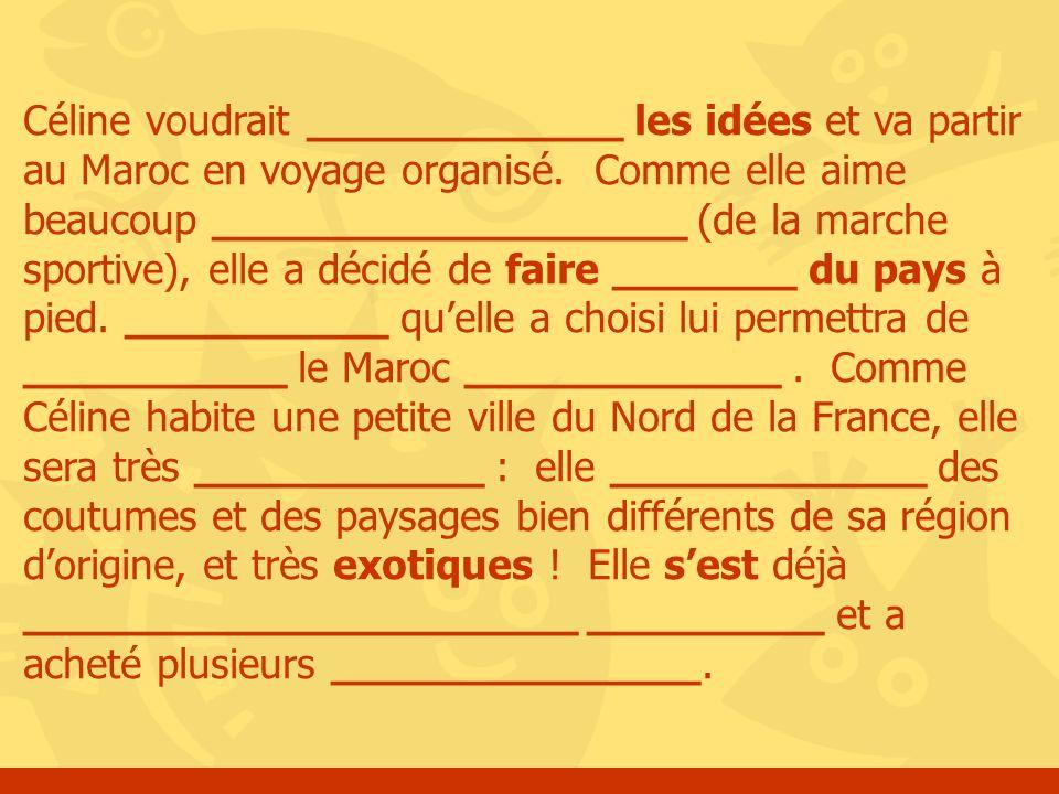 Céline voudrait ____________ les idées et va partir au Maroc en voyage organisé. Comme elle aime beaucoup __________________ (de la marche sportive),