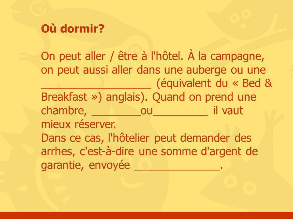 Où dormir? On peut aller / être à l'hôtel. À la campagne, on peut aussi aller dans une auberge ou une __________________ (équivalent du « Bed & Breakf
