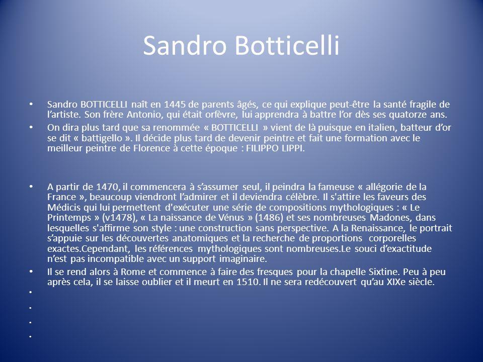 Sandro Botticelli Sandro BOTTICELLI naît en 1445 de parents âgés, ce qui explique peut-être la santé fragile de lartiste. Son frère Antonio, qui était