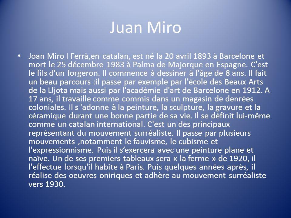 Juan Miro Joan Miro I Ferrà,en catalan, est né la 20 avril 1893 à Barcelone et mort le 25 décembre 1983 à Palma de Majorque en Espagne. C'est le fils