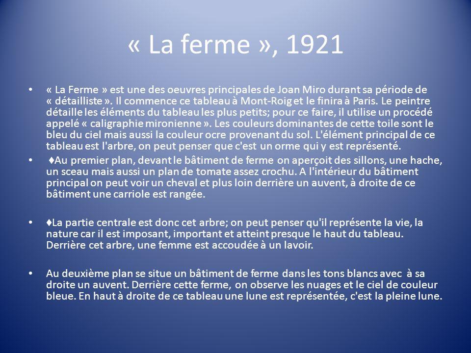 « La ferme », 1921 « La Ferme » est une des oeuvres principales de Joan Miro durant sa période de « détailliste ». Il commence ce tableau à Mont-Roig