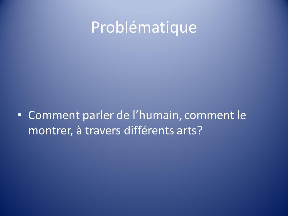 Problématique Comment parler de lhumain, comment le montrer, à travers différents arts?