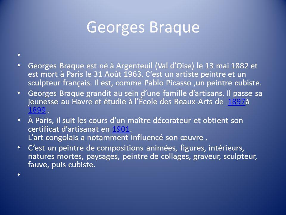 Georges Braque Georges Braque est né à Argenteuil (Val dOise) le 13 mai 1882 et est mort à Paris le 31 Août 1963. Cest un artiste peintre et un sculpt