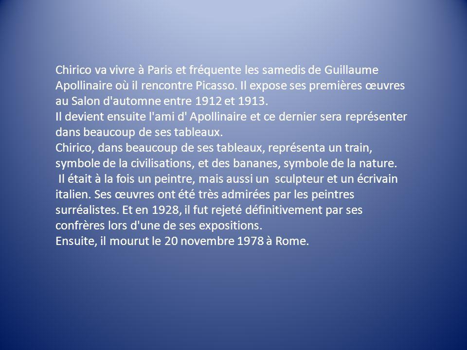 Chirico va vivre à Paris et fréquente les samedis de Guillaume Apollinaire où il rencontre Picasso. Il expose ses premières œuvres au Salon d'automne