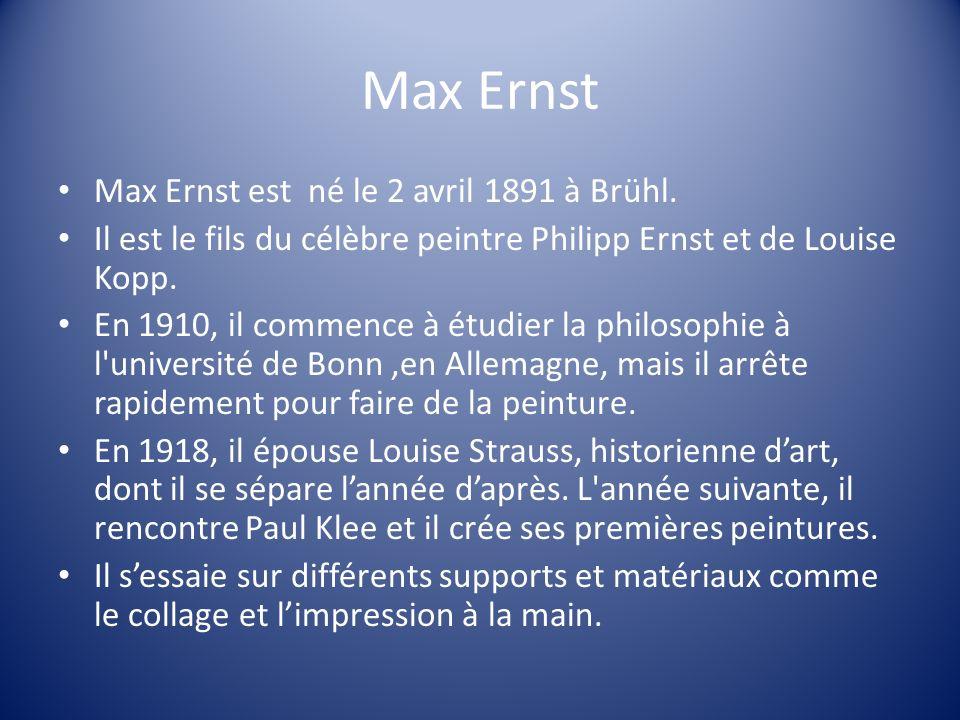 Max Ernst Max Ernst est né le 2 avril 1891 à Brühl. Il est le fils du célèbre peintre Philipp Ernst et de Louise Kopp. En 1910, il commence à étudier