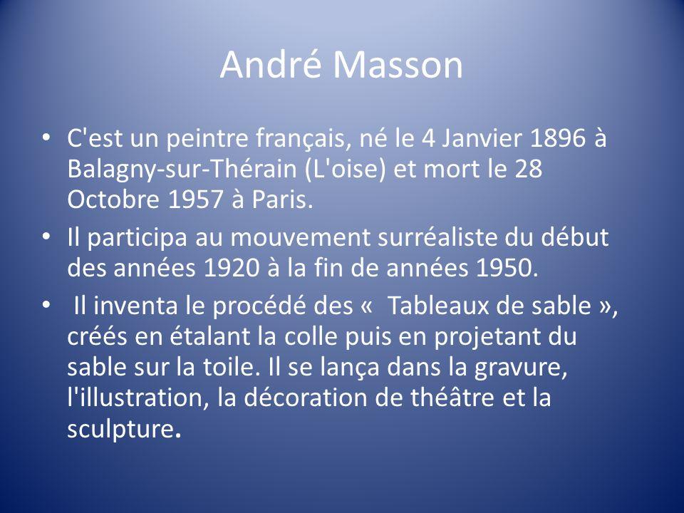 André Masson C'est un peintre français, né le 4 Janvier 1896 à Balagny-sur-Thérain (L'oise) et mort le 28 Octobre 1957 à Paris. Il participa au mouvem