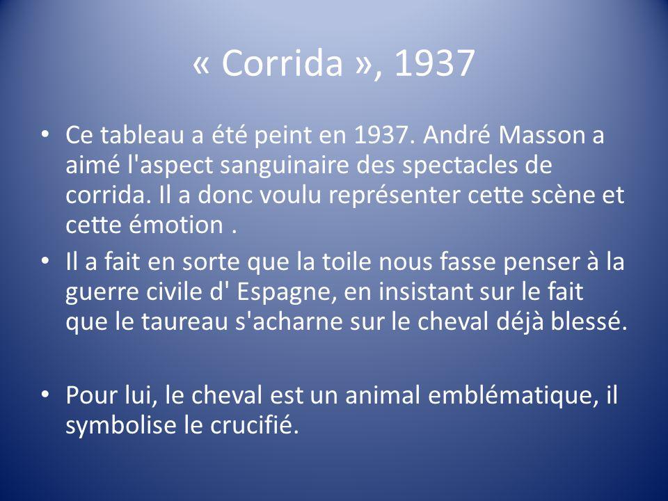 « Corrida », 1937 Ce tableau a été peint en 1937. André Masson a aimé l'aspect sanguinaire des spectacles de corrida. Il a donc voulu représenter cett