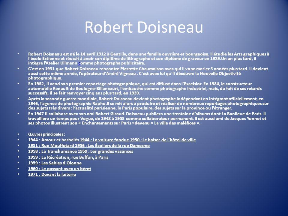 Robert Doisneau Robert Doisneau est né le 14 avril 1912 à Gentilly, dans une famille ouvrière et bourgeoise. Il étudie les Arts graphiques à l'école E
