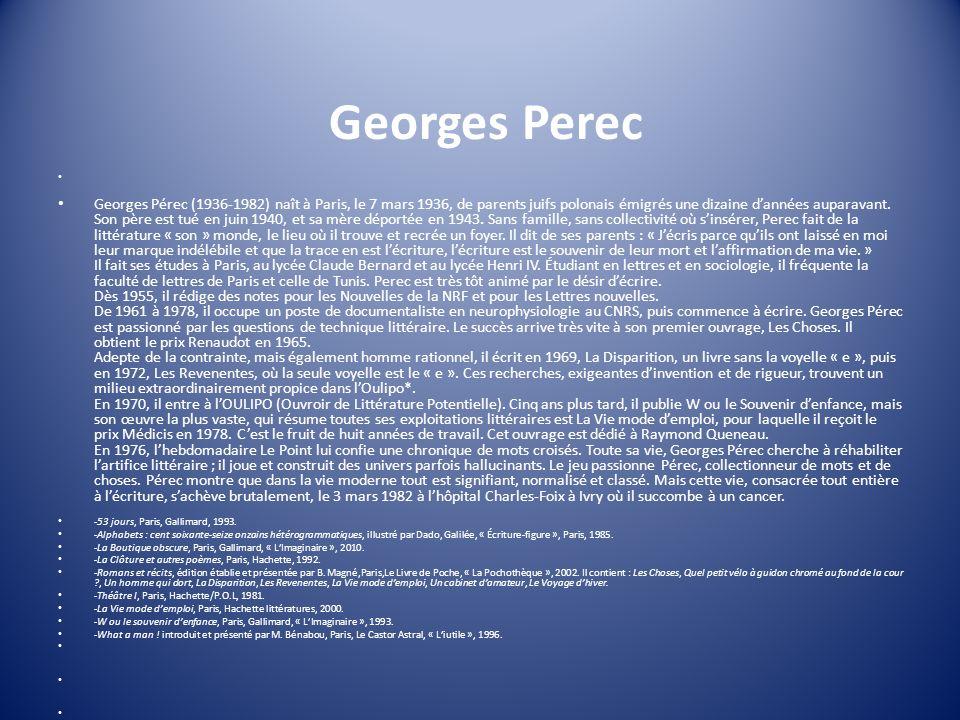 Georges Perec Georges Pérec (1936-1982) naît à Paris, le 7 mars 1936, de parents juifs polonais émigrés une dizaine dannées auparavant. Son père est t