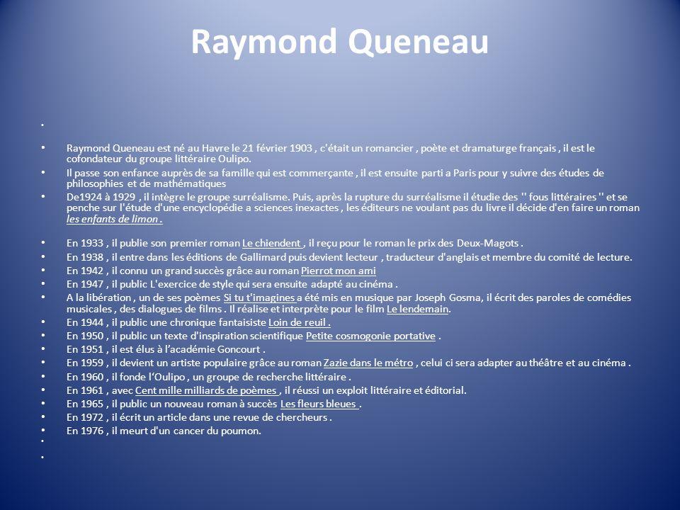 Raymond Queneau Raymond Queneau est né au Havre le 21 février 1903, c'était un romancier, poète et dramaturge français, il est le cofondateur du group