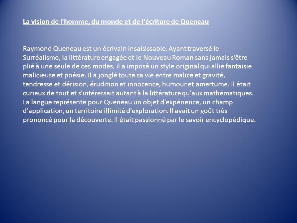 La vision de l'homme, du monde et de l'écriture de Queneau Raymond Queneau est un écrivain insaisissable. Ayant traversé le Surréalisme, la littératur