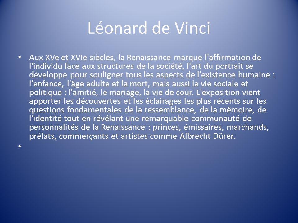 Léonard de Vinci Aux XVe et XVIe siècles, la Renaissance marque l'affirmation de l'individu face aux structures de la société, l'art du portrait se dé