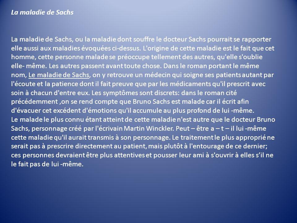 La maladie de Sachs La maladie de Sachs, ou la maladie dont souffre le docteur Sachs pourrait se rapporter elle aussi aux maladies évoquées ci-dessus.