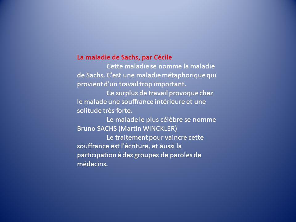 La maladie de Sachs, par Cécile Cette maladie se nomme la maladie de Sachs. C'est une maladie métaphorique qui provient d'un travail trop important. C