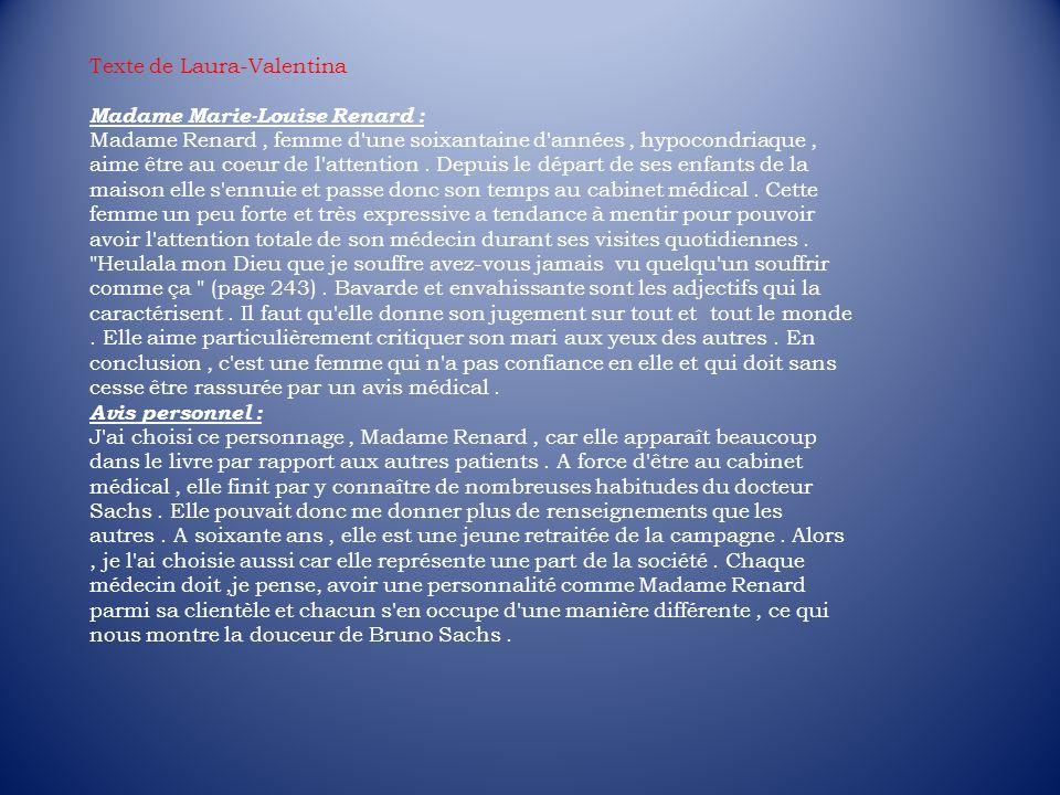 Texte de Laura-Valentina Madame Marie-Louise Renard : Madame Renard, femme d'une soixantaine d'années, hypocondriaque, aime être au coeur de l'attenti