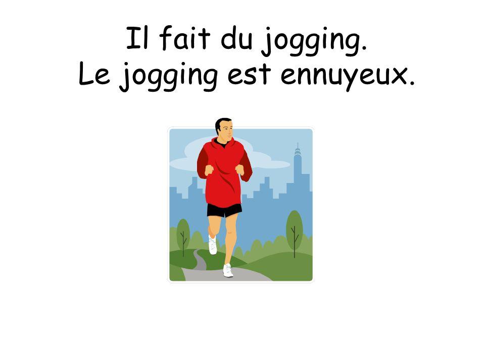 Il fait du jogging. Le jogging est ennuyeux.