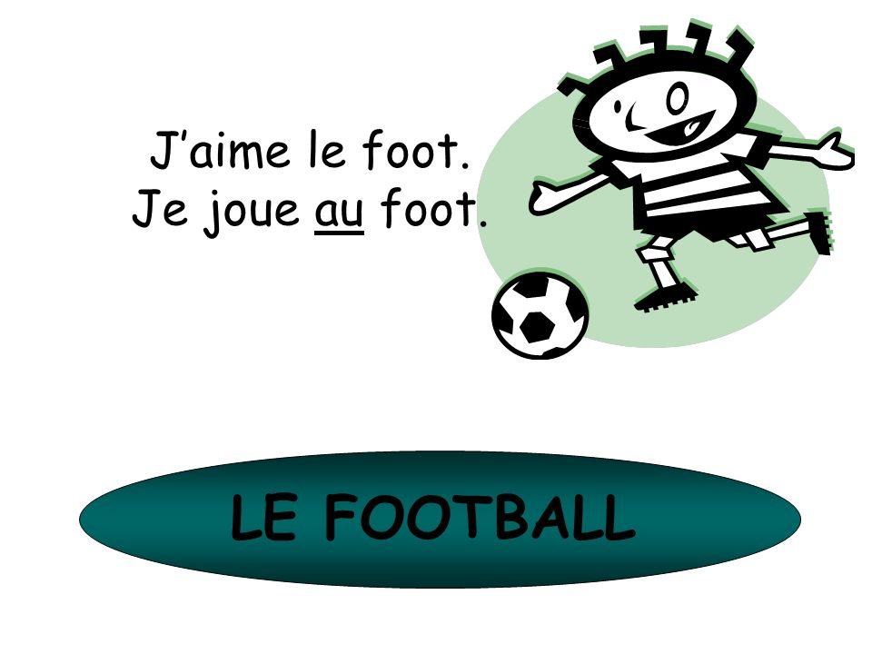 LE FOOTBALL Jaime le foot. Je joue au foot.