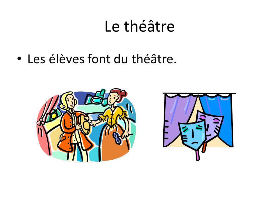 Le théâtre Les élèves font du théâtre.