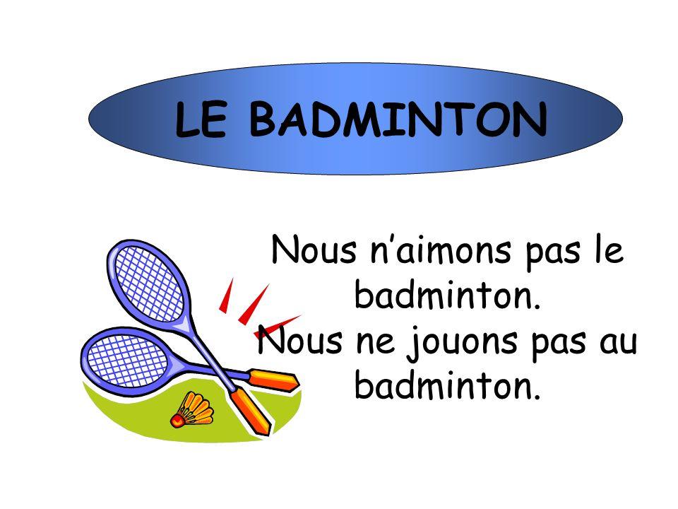 LE BADMINTON Nous naimons pas le badminton. Nous ne jouons pas au badminton.