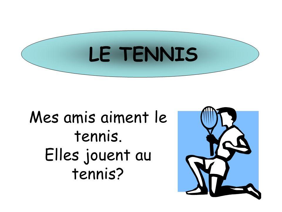 LE TENNIS Mes amis aiment le tennis. Elles jouent au tennis?