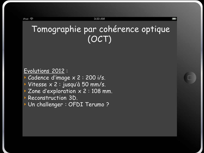 Tomographie par cohérence optique (OCT) Evolutions 2012 : Cadence d image x 2 : 200 i/s. Vitesse x 2 : jusqu à 50 mm/s. Zone d exploration x 2 : 108 m