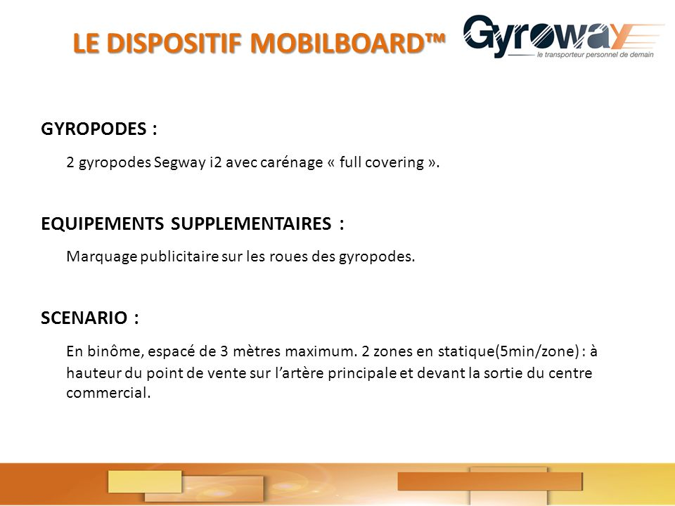 LE DISPOSITIF MOBILBOARD GYROPODES : 2 gyropodes Segway i2 avec carénage « full covering ». EQUIPEMENTS SUPPLEMENTAIRES : Marquage publicitaire sur le
