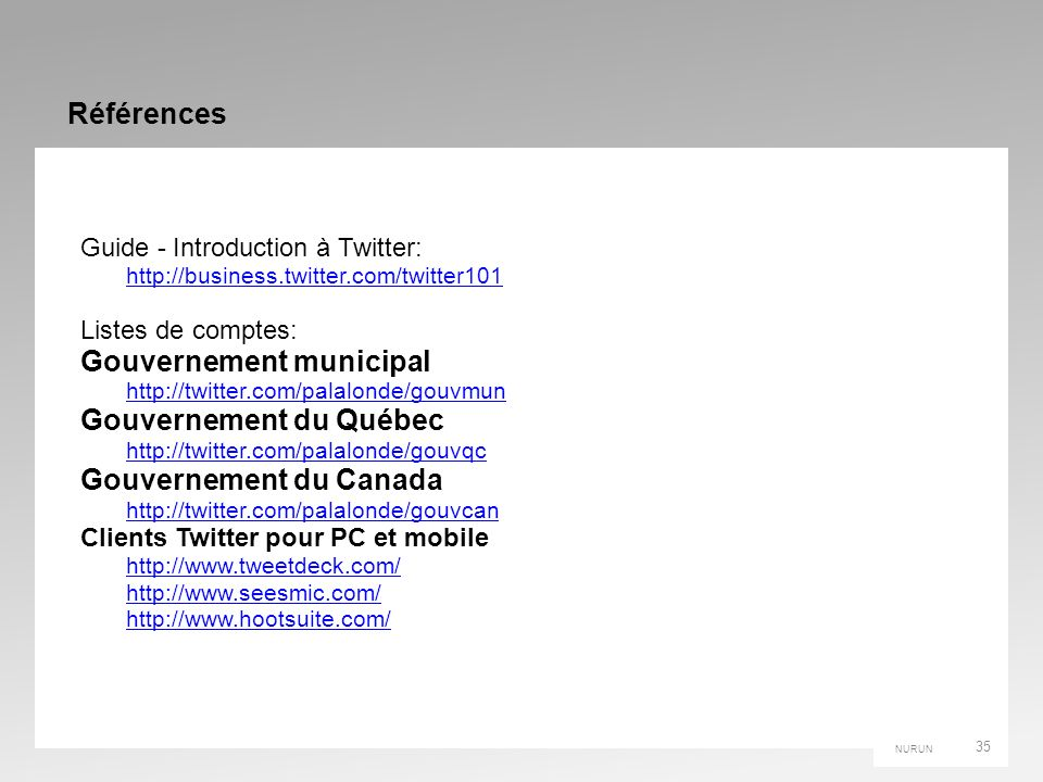 NURUN Références Guide - Introduction à Twitter: http://business.twitter.com/twitter101 Listes de comptes: Gouvernement municipal http://twitter.com/p