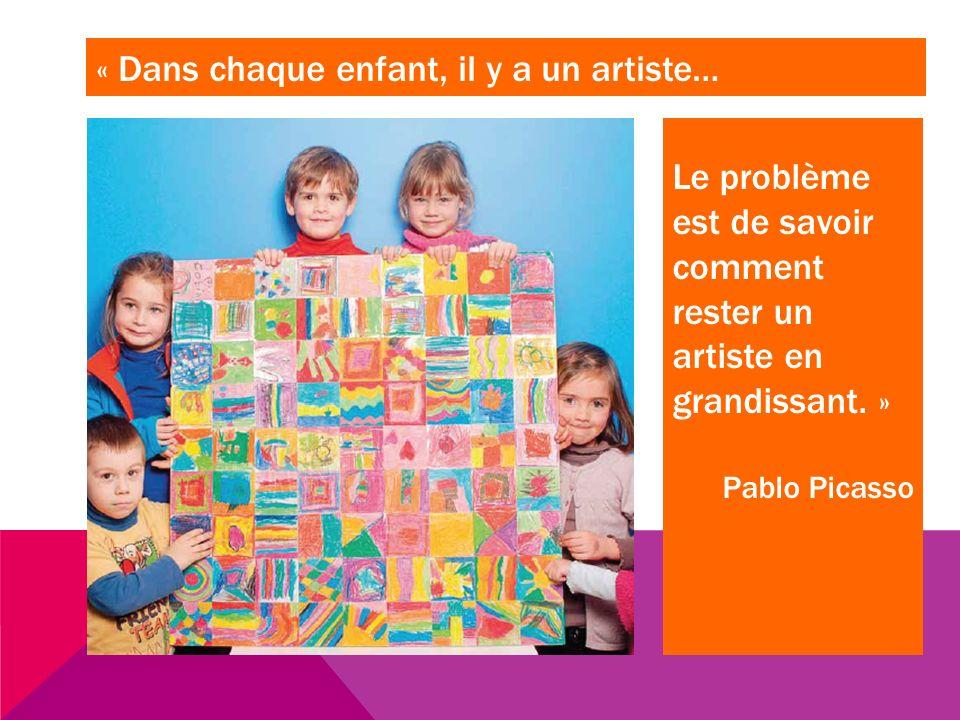 « Dans chaque enfant, il y a un artiste… Le problème est de savoir comment rester un artiste en grandissant. » Pablo Picasso