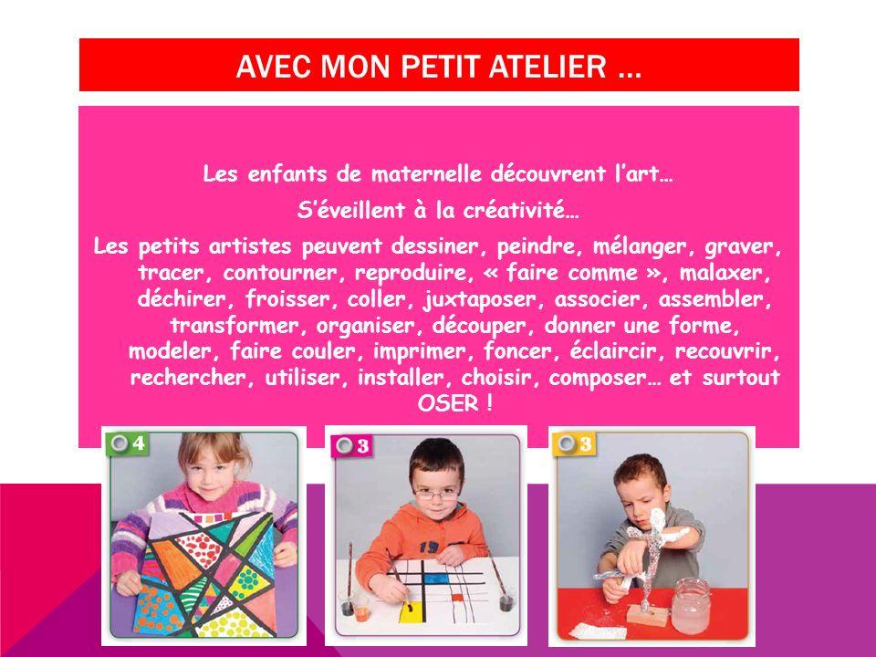 AVEC MON PETIT ATELIER … Les enfants de maternelle découvrent lart… Séveillent à la créativité… Les petits artistes peuvent dessiner, peindre, mélange