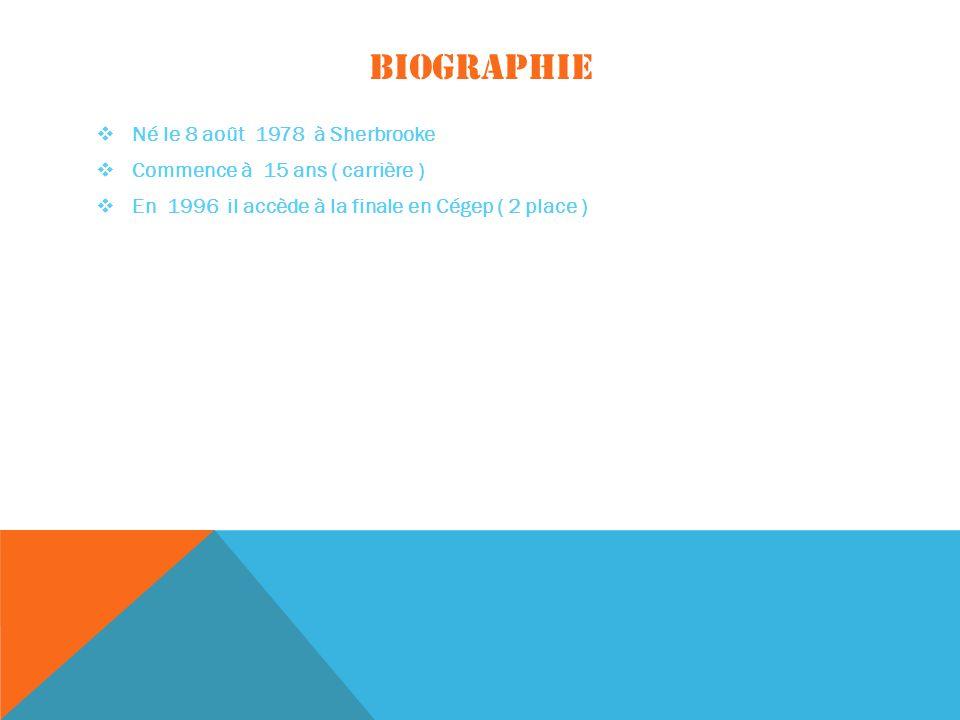 BIOGRAPHIE Né le 8 août 1978 à Sherbrooke Commence à 15 ans ( carrière ) En 1996 il accède à la finale en Cégep ( 2 place )