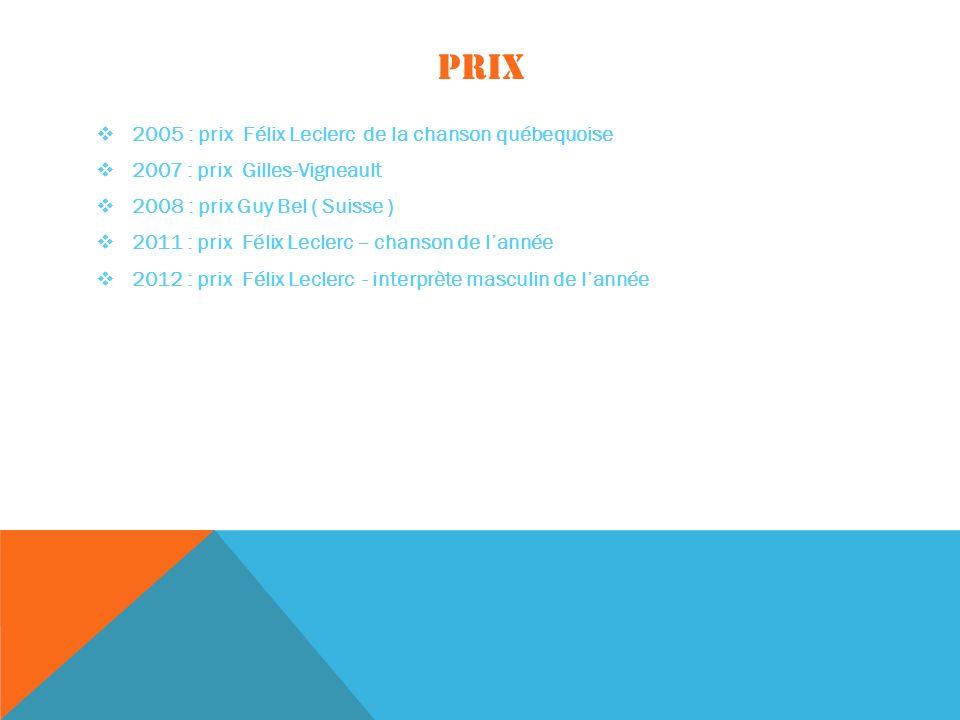 PRIX 2005 : prix Félix Leclerc de la chanson québequoise 2007 : prix Gilles-Vigneault 2008 : prix Guy Bel ( Suisse ) 2011 : prix Félix Leclerc – chanson de lannée 2012 : prix Félix Leclerc - interprète masculin de lannée