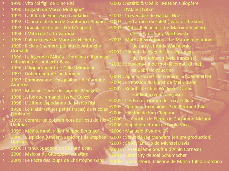 1990 : Vita coi figli de Dino Risi 1990 : Briganti de Marco Modugno 1991 : La Riffa de Francesco Laudadio 1992 : Ostinato destino de Gianfranco Albano 1992 : Dracula de Francis Ford Coppola 1994 : I Mitici de Carlo Vanzina 1995 : Pallo di neve de Maurizio Nichetti 1995 : Il cielo è sempre più blu de Antonello Grimaldi 1996 : La légende d Aliséa ( Sorellina e il principe del sogni) de Lamberto Bava 1996 : L Appartement de Gilles Mimouni 1997 : Dobermann de Jan Kounen 1997 : Embrasse-moi Pasqualino .