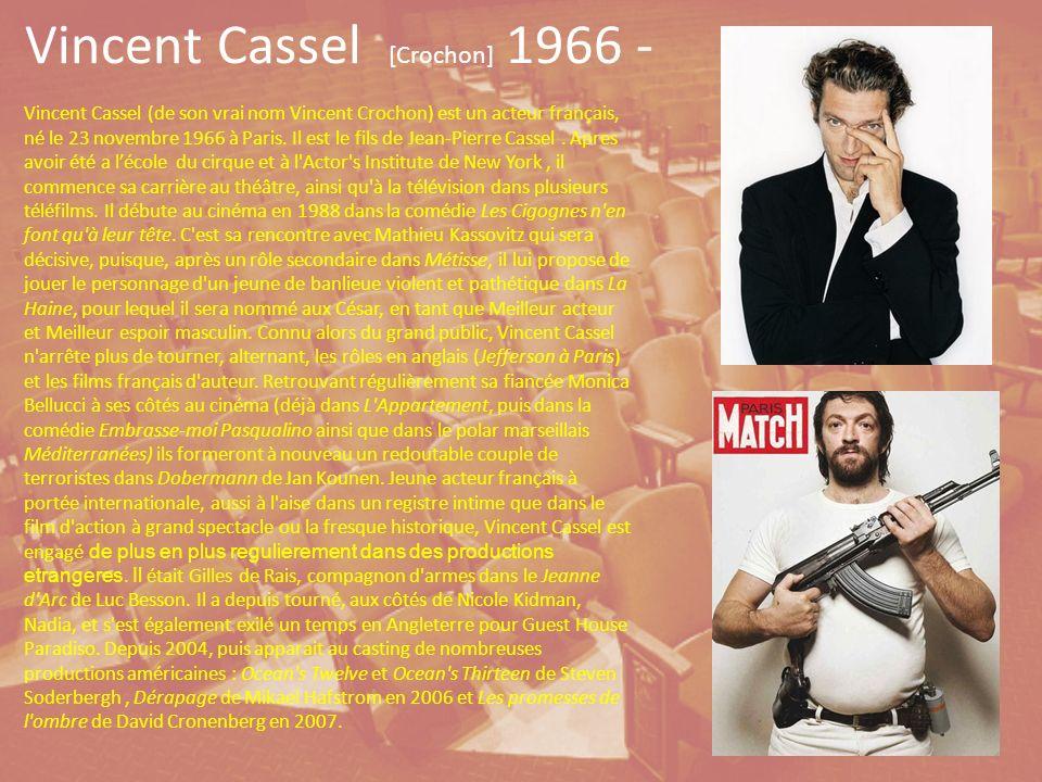 Vincent Cassel [Crochon] 1966 - Vincent Cassel (de son vrai nom Vincent Crochon) est un acteur français, né le 23 novembre 1966 à Paris.