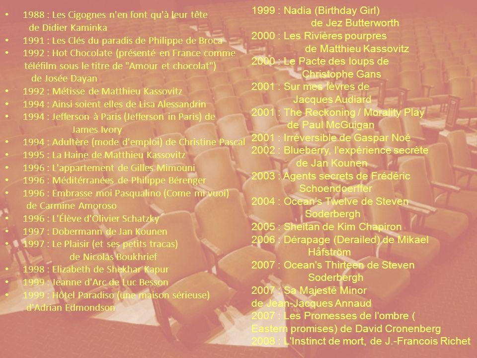 1988 : Les Cigognes n en font qu à leur tête de Didier Kaminka 1991 : Les Clés du paradis de Philippe de Broca 1992 : Hot Chocolate (présenté en France comme téléfilm sous le titre de Amour et chocolat ) de Josée Dayan 1992 : Métisse de Matthieu Kassovitz 1994 : Ainsi soient elles de Lisa Alessandrin 1994 : Jefferson à Paris (Jefferson in Paris) de James Ivory 1994 : Adultère (mode d emploi) de Christine Pascal 1995 : La Haine de Matthieu Kassovitz 1996 : L appartement de Gilles Mimouni 1996 : Méditérranées de Philippe Bérenger 1996 : Embrasse moi Pasqualino (Come mi vuoi) de Carmine Amoroso 1996 : L Élève d Olivier Schatzky 1997 : Dobermann de Jan Kounen 1997 : Le Plaisir (et ses petits tracas) de Nicolas Boukhrief 1998 : Elizabeth de Shekhar Kapur 1999 : Jeanne d Arc de Luc Besson 1999 : Hôtel Paradiso (une maison sérieuse) d Adrian Edmondson 1999 : Nadia (Birthday Girl) de Jez Butterworth 2000 : Les Rivières pourpres de Matthieu Kassovitz 2000 : Le Pacte des loups de Christophe Gans 2001 : Sur mes lèvres de Jacques Audiard 2001 : The Reckoning / Morality Play de Paul McGuigan 2001 : Irréversible de Gaspar Noé 2002 : Blueberry, l expérience secrète de Jan Kounen 2003 : Agents secrets de Frédéric Schoendoerffer 2004 : Ocean s Twelve de Steven Soderbergh 2005 : Sheitan de Kim Chapiron 2006 : Dérapage (Derailed) de Mikael Håfström 2007 : Ocean s Thirteen de Steven Soderbergh 2007 : Sa Majesté Minor de Jean-Jacques Annaud 2007 : Les Promesses de l ombre ( Eastern promises) de David Cronenberg 2008 : L Instinct de mort, de J.-Francois Richet