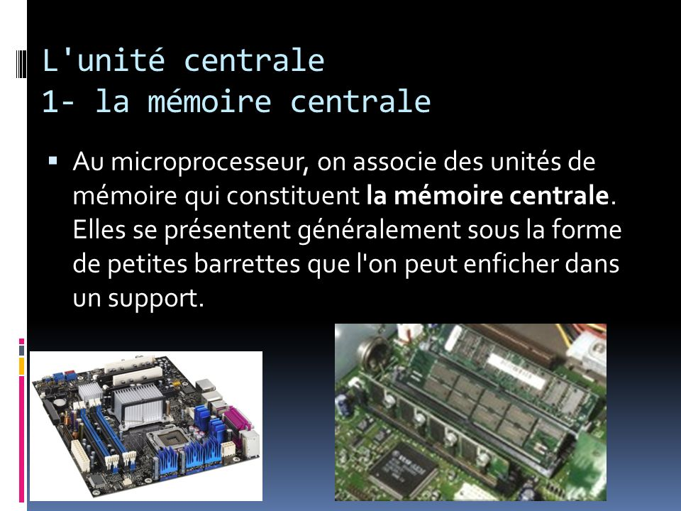 L'unité centrale 1- la mémoire centrale Au microprocesseur, on associe des unités de mémoire qui constituent la mémoire centrale. Elles se présentent