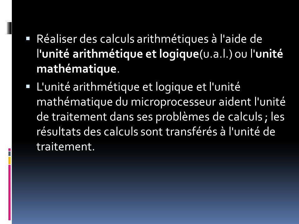 Réaliser des calculs arithmétiques à l'aide de l'unité arithmétique et logique(u.a.l.) ou l'unité mathématique. L'unité arithmétique et logique et l'u