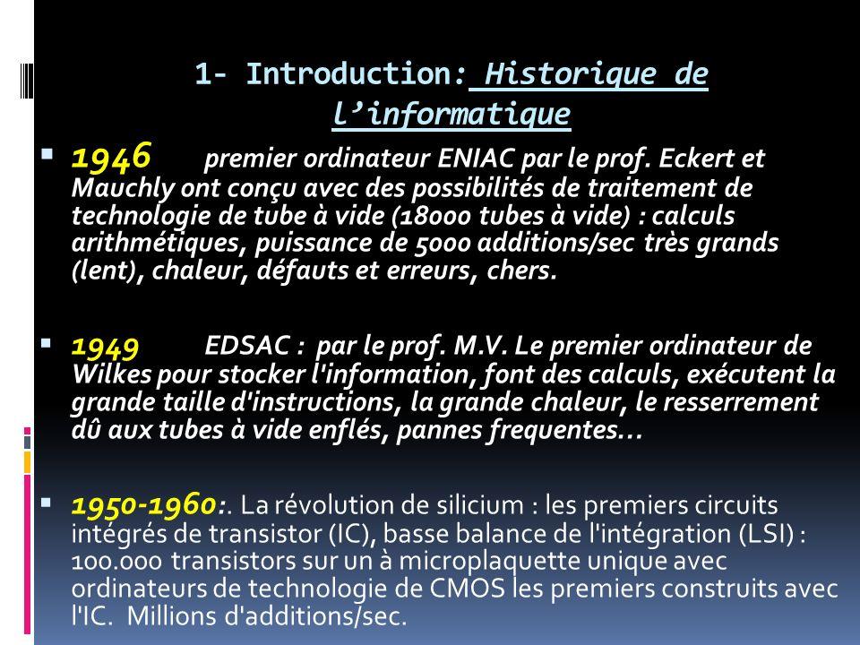 1- Introduction: Historique de linformatique 1946 premier ordinateur ENIAC par le prof. Eckert et Mauchly ont conçu avec des possibilités de traitemen