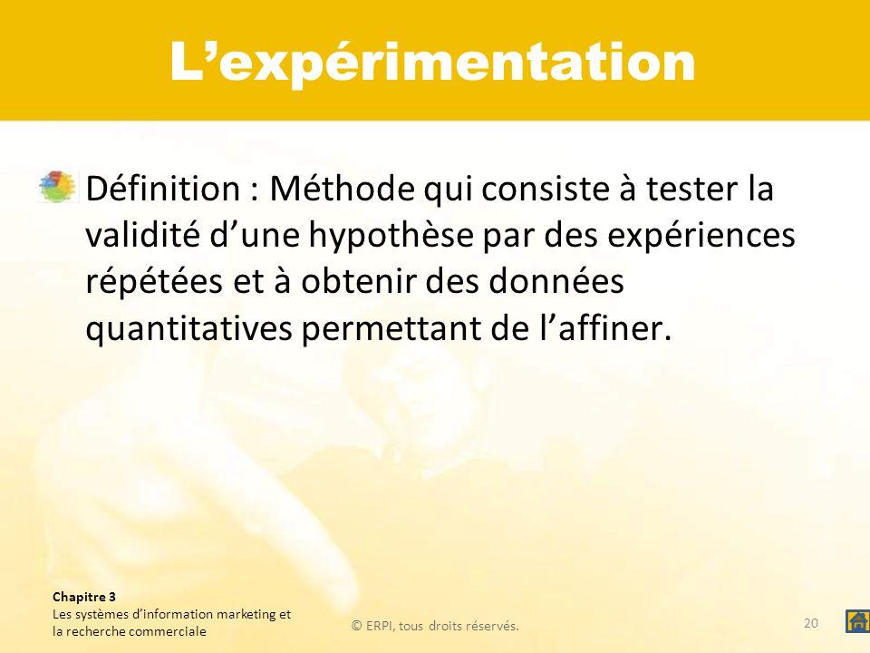© ERPI, tous droits réservés. Chapitre 3 Les systèmes dinformation marketing et la recherche commerciale Lexpérimentation Définition : Méthode qui con