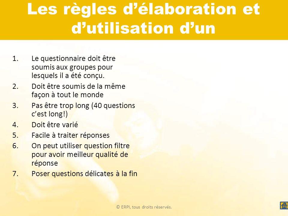 © ERPI, tous droits réservés. Les règles délaboration et dutilisation dun questionnaire 1.Le questionnaire doit être soumis aux groupes pour lesquels