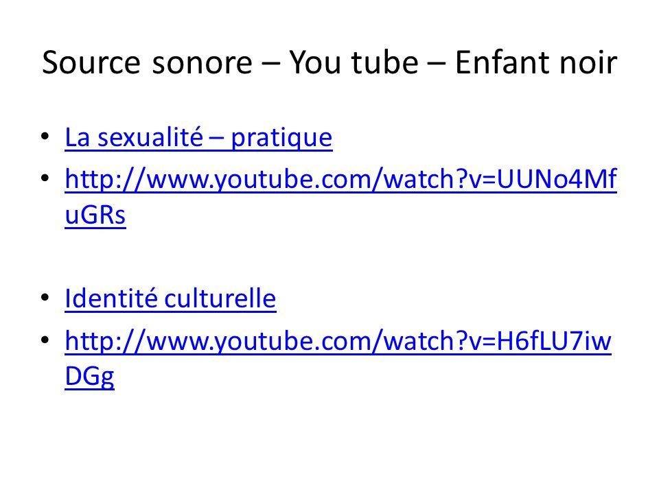 Source sonore – You tube – Enfant noir La sexualité – pratique http://www.youtube.com/watch?v=UUNo4Mf uGRs http://www.youtube.com/watch?v=UUNo4Mf uGRs