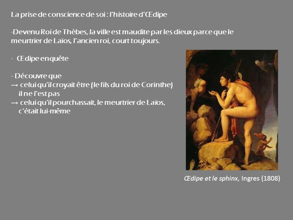 La prise de conscience de soi : lhistoire dŒdipe -Devenu Roi de Thèbes, la ville est maudite par les dieux parce que le meurtrier de Laïos, lancien ro